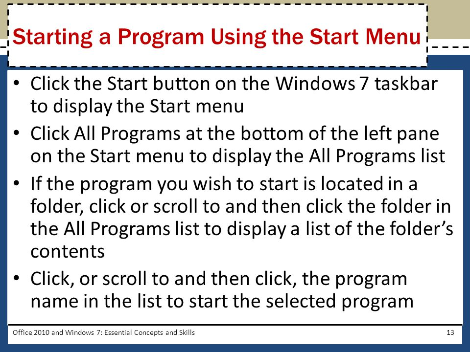 Click the Start button on the Windows 7 taskbar to display the Start menu Click All Programs at the bottom of the left pane on the Start menu to display the All Programs list If the program you wish to start is located in a folder, click or scroll to and then click the folder in the All Programs list to display a list of the folder's contents Click, or scroll to and then click, the program name in the list to start the selected program Office 2010 and Windows 7: Essential Concepts and Skills13 Starting a Program Using the Start Menu