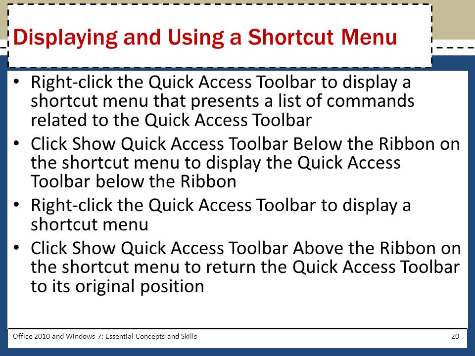 Right-click the Quick Access Toolbar to display a shortcut menu that presents a list of commands related to the Quick Access Toolbar Click Show Quick Access Toolbar Below the Ribbon on the shortcut menu to display the Quick Access Toolbar below the Ribbon Right-click the Quick Access Toolbar to display a shortcut menu Click Show Quick Access Toolbar Above the Ribbon on the shortcut menu to return the Quick Access Toolbar to its original position Office 2010 and Windows 7: Essential Concepts and Skills20 Displaying and Using a Shortcut Menu