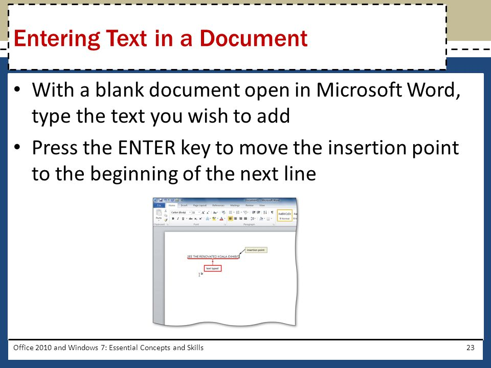 With a blank document open in Microsoft Word, type the text you wish to add Press the ENTER key to move the insertion point to the beginning of the next line Office 2010 and Windows 7: Essential Concepts and Skills23 Entering Text in a Document