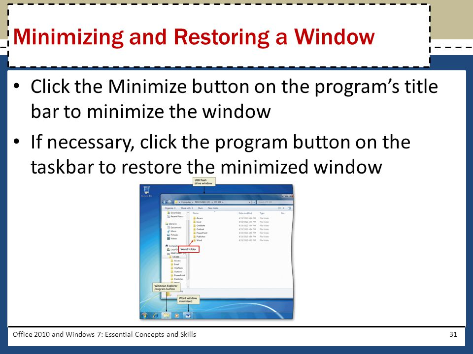 Click the Minimize button on the program's title bar to minimize the window If necessary, click the program button on the taskbar to restore the minimized window Office 2010 and Windows 7: Essential Concepts and Skills31 Minimizing and Restoring a Window