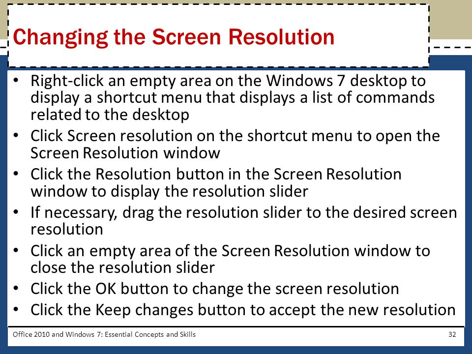Right-click an empty area on the Windows 7 desktop to display a shortcut menu that displays a list of commands related to the desktop Click Screen resolution on the shortcut menu to open the Screen Resolution window Click the Resolution button in the Screen Resolution window to display the resolution slider If necessary, drag the resolution slider to the desired screen resolution Click an empty area of the Screen Resolution window to close the resolution slider Click the OK button to change the screen resolution Click the Keep changes button to accept the new resolution Office 2010 and Windows 7: Essential Concepts and Skills32 Changing the Screen Resolution