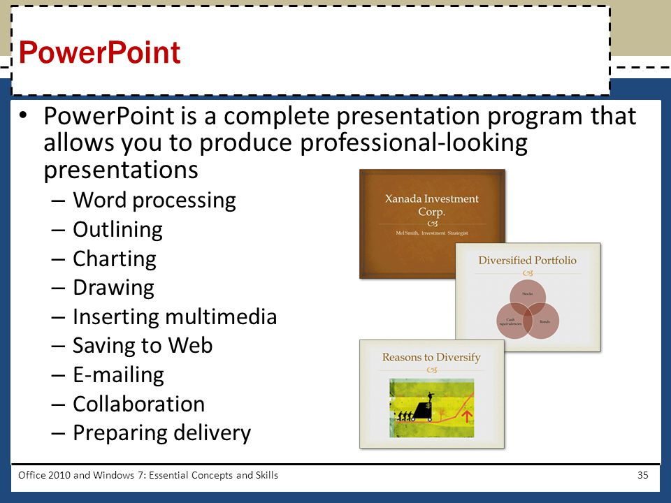 PowerPoint is a complete presentation program that allows you to produce professional-looking presentations – Word processing – Outlining – Charting – Drawing – Inserting multimedia – Saving to Web –  ing – Collaboration – Preparing delivery Office 2010 and Windows 7: Essential Concepts and Skills35 PowerPoint