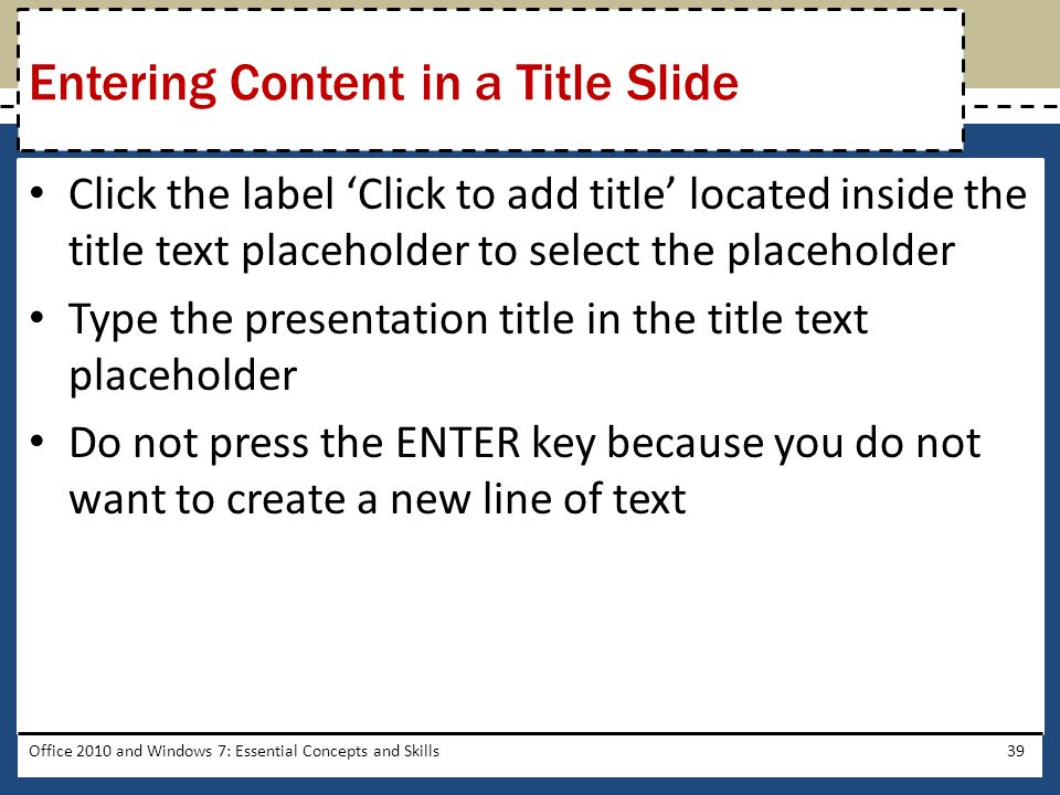 Click the label 'Click to add title' located inside the title text placeholder to select the placeholder Type the presentation title in the title text placeholder Do not press the ENTER key because you do not want to create a new line of text Office 2010 and Windows 7: Essential Concepts and Skills39 Entering Content in a Title Slide