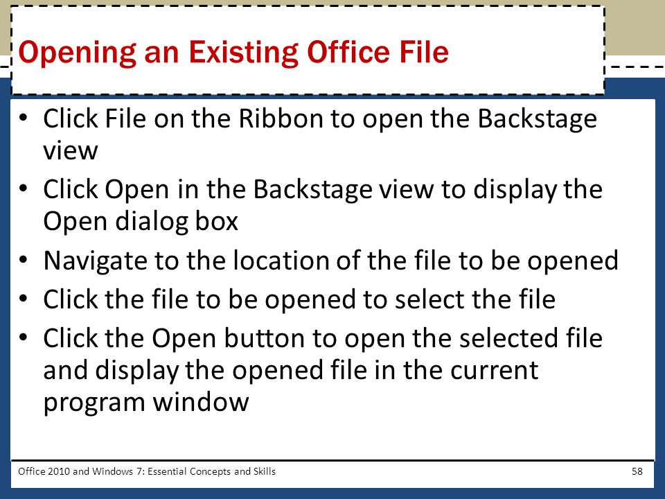 Click File on the Ribbon to open the Backstage view Click Open in the Backstage view to display the Open dialog box Navigate to the location of the file to be opened Click the file to be opened to select the file Click the Open button to open the selected file and display the opened file in the current program window Office 2010 and Windows 7: Essential Concepts and Skills58 Opening an Existing Office File