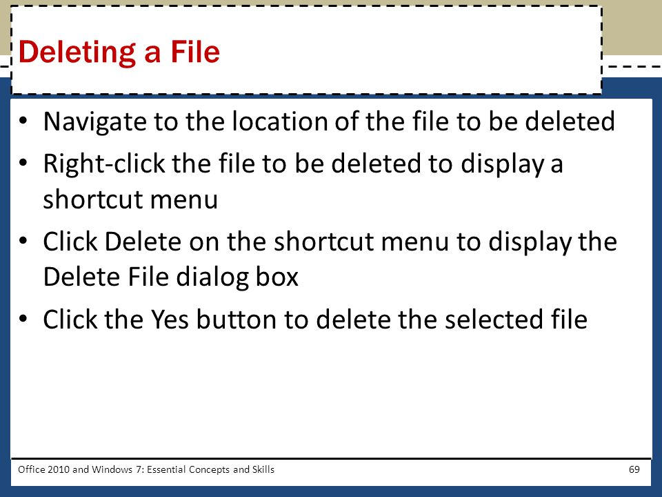 Navigate to the location of the file to be deleted Right-click the file to be deleted to display a shortcut menu Click Delete on the shortcut menu to display the Delete File dialog box Click the Yes button to delete the selected file Office 2010 and Windows 7: Essential Concepts and Skills69 Deleting a File