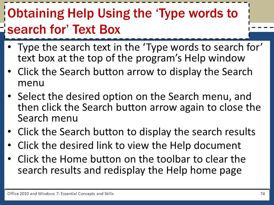 Type the search text in the 'Type words to search for' text box at the top of the program's Help window Click the Search button arrow to display the Search menu Select the desired option on the Search menu, and then click the Search button arrow again to close the Search menu Click the Search button to display the search results Click the desired link to view the Help document Click the Home button on the toolbar to clear the search results and redisplay the Help home page Office 2010 and Windows 7: Essential Concepts and Skills74 Obtaining Help Using the 'Type words to search for' Text Box
