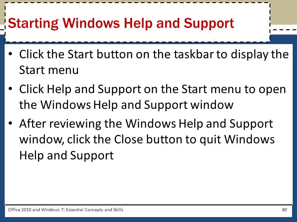 Click the Start button on the taskbar to display the Start menu Click Help and Support on the Start menu to open the Windows Help and Support window After reviewing the Windows Help and Support window, click the Close button to quit Windows Help and Support Office 2010 and Windows 7: Essential Concepts and Skills80 Starting Windows Help and Support