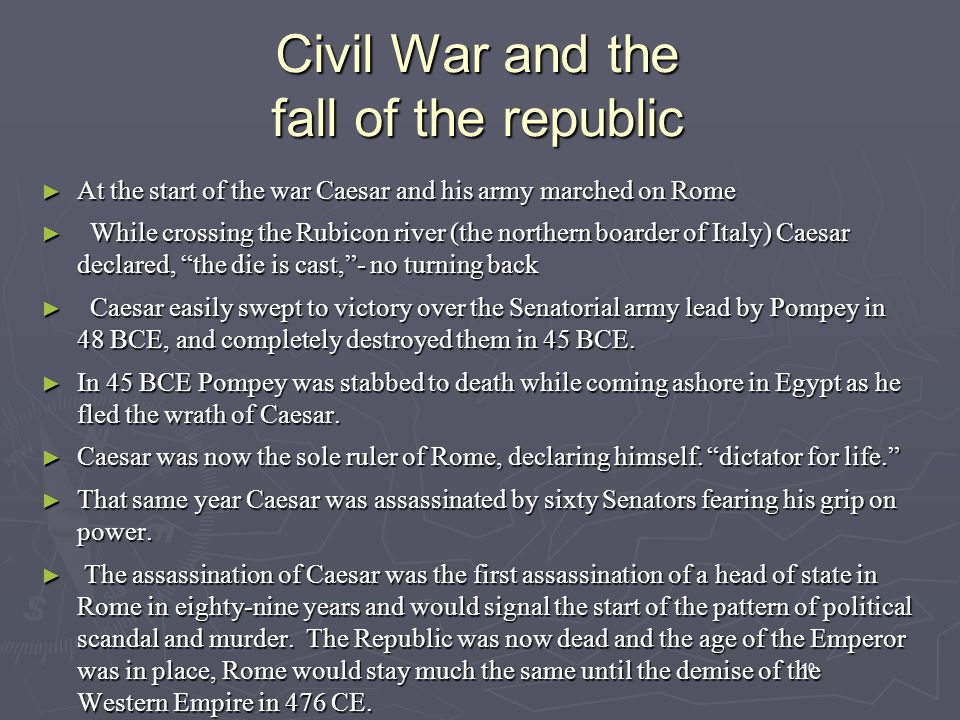 10 Civil War and the fall of the republic ► At the start of the war Caesar and his army marched on Rome ► While crossing the Rubicon river (the northern boarder of Italy) Caesar declared, the die is cast, - no turning back ► Caesar easily swept to victory over the Senatorial army lead by Pompey in 48 BCE, and completely destroyed them in 45 BCE.