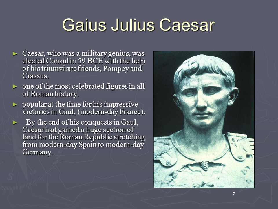 7 Gaius Julius Caesar ► Caesar, who was a military genius, was elected Consul in 59 BCE with the help of his triumvirate friends, Pompey and Crassus.