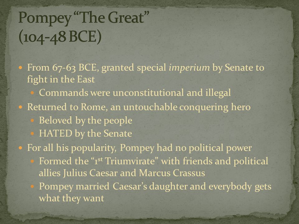 From BCE, granted special imperium by Senate to fight in the East Commands were unconstitutional and illegal Returned to Rome, an untouchable conquering hero Beloved by the people HATED by the Senate For all his popularity, Pompey had no political power Formed the 1 st Triumvirate with friends and political allies Julius Caesar and Marcus Crassus Pompey married Caesar's daughter and everybody gets what they want