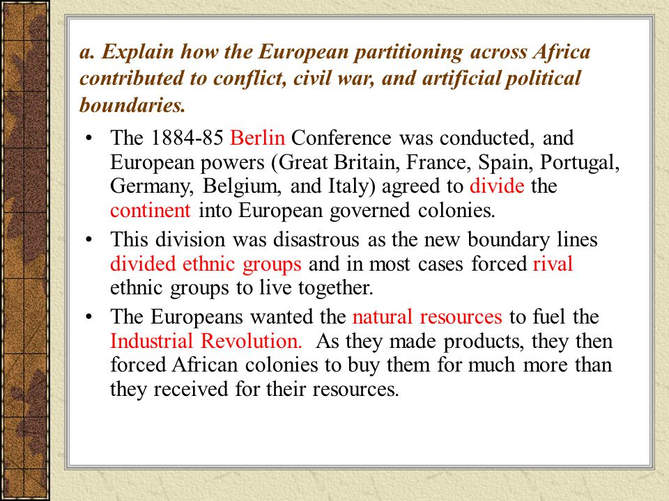 The Berlin Conference was conducted, and European powers (Great Britain, France, Spain, Portugal, Germany, Belgium, and Italy) agreed to divide the continent into European governed colonies.