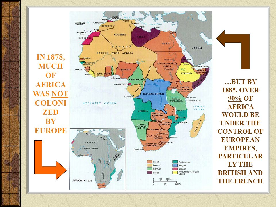 IN 1878, MUCH OF AFRICA WAS NOT COLONI ZED BY EUROPE …BUT BY 1885, OVER 90% OF AFRICA WOULD BE UNDER THE CONTROL OF EUROPEAN EMPIRES, PARTICULAR LY THE BRITISH AND THE FRENCH
