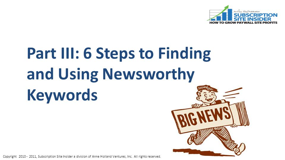 Part III: 6 Steps to Finding and Using Newsworthy Keywords Copyright , Subscription Site Insider a division of Anne Holland Ventures, Inc.