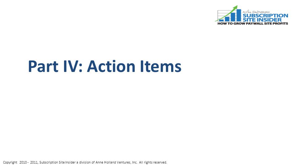 Part IV: Action Items Copyright , Subscription Site Insider a division of Anne Holland Ventures, Inc.