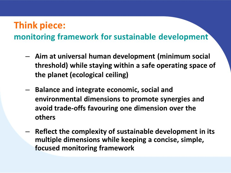 Think piece: monitoring framework for sustainable development – Aim at universal human development (minimum social threshold) while staying within a safe operating space of the planet (ecological ceiling) – Balance and integrate economic, social and environmental dimensions to promote synergies and avoid trade-offs favouring one dimension over the others – Reflect the complexity of sustainable development in its multiple dimensions while keeping a concise, simple, focused monitoring framework