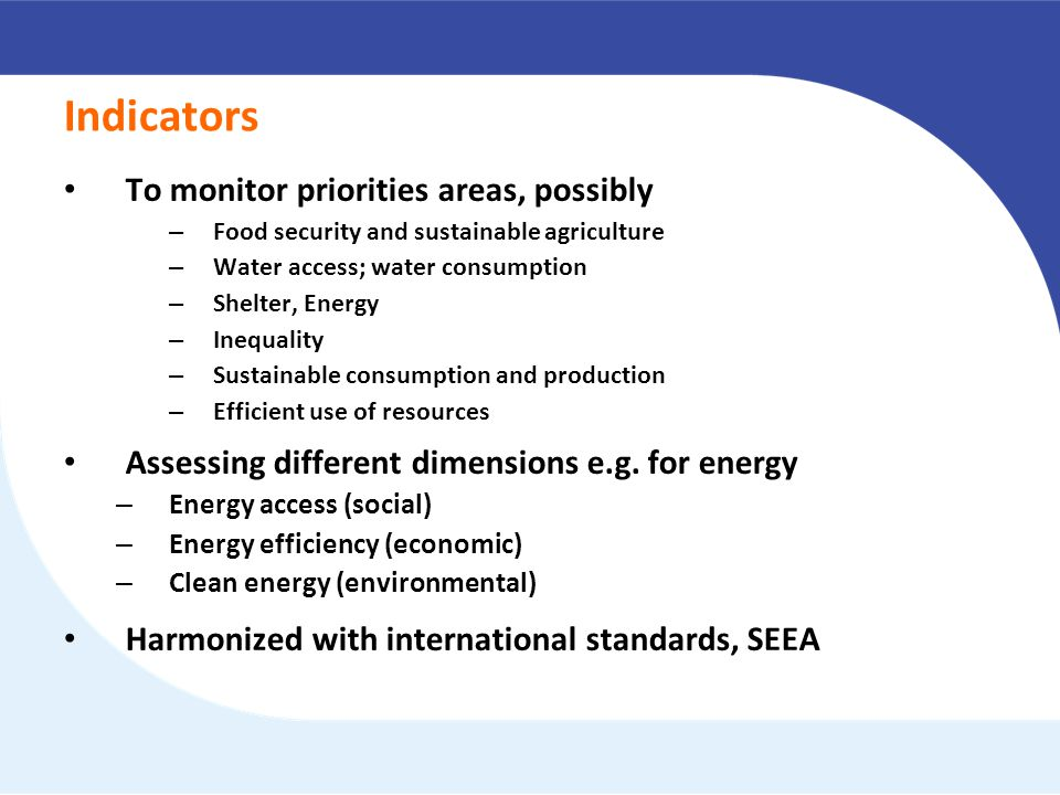 Indicators To monitor priorities areas, possibly – Food security and sustainable agriculture – Water access; water consumption – Shelter, Energy – Inequality – Sustainable consumption and production – Efficient use of resources Assessing different dimensions e.g.