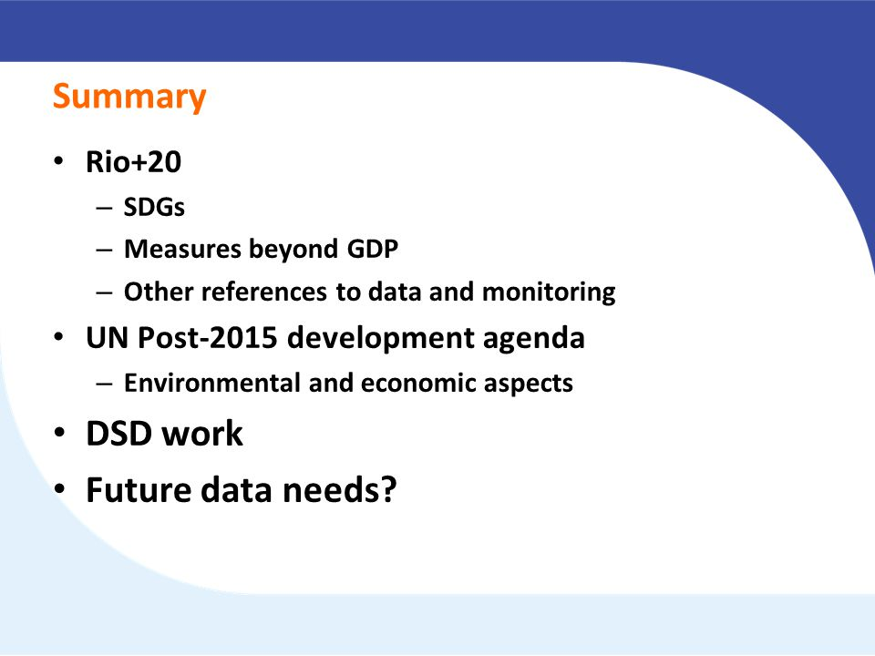 Summary Rio+20 – SDGs – Measures beyond GDP – Other references to data and monitoring UN Post-2015 development agenda – Environmental and economic aspects DSD work Future data needs