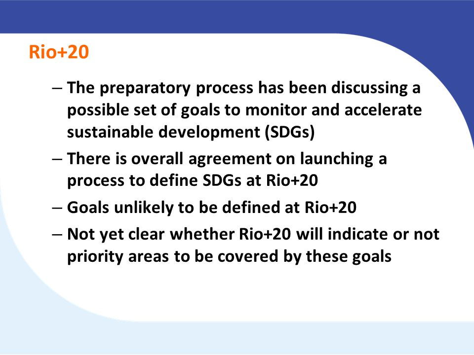 Rio+20 – The preparatory process has been discussing a possible set of goals to monitor and accelerate sustainable development (SDGs) – There is overall agreement on launching a process to define SDGs at Rio+20 – Goals unlikely to be defined at Rio+20 – Not yet clear whether Rio+20 will indicate or not priority areas to be covered by these goals