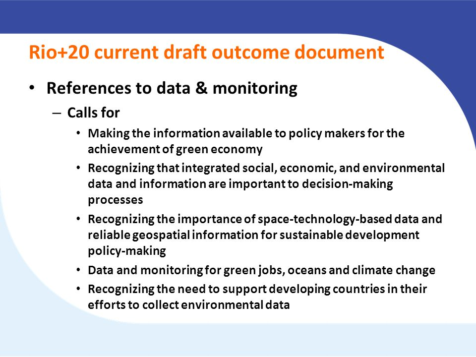 Rio+20 current draft outcome document References to data & monitoring – Calls for Making the information available to policy makers for the achievement of green economy Recognizing that integrated social, economic, and environmental data and information are important to decision-making processes Recognizing the importance of space-technology-based data and reliable geospatial information for sustainable development policy-making Data and monitoring for green jobs, oceans and climate change Recognizing the need to support developing countries in their efforts to collect environmental data