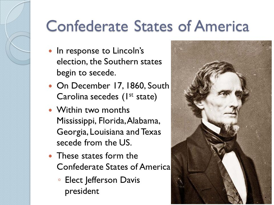 Confederate States of America In response to Lincoln's election, the Southern states begin to secede.