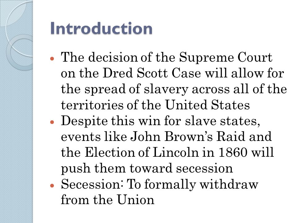 Introduction  The decision of the Supreme Court on the Dred Scott Case will allow for the spread of slavery across all of the territories of the United States  Despite this win for slave states, events like John Brown's Raid and the Election of Lincoln in 1860 will push them toward secession  Secession: To formally withdraw from the Union