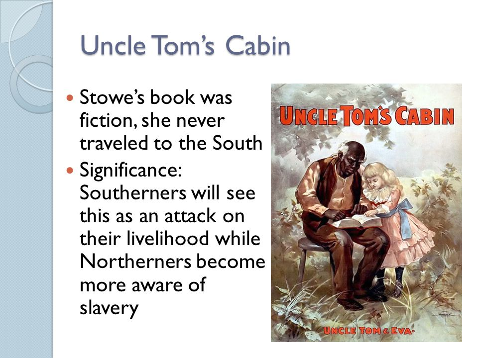 Uncle Tom's Cabin Stowe's book was fiction, she never traveled to the South Significance: Southerners will see this as an attack on their livelihood while Northerners become more aware of slavery