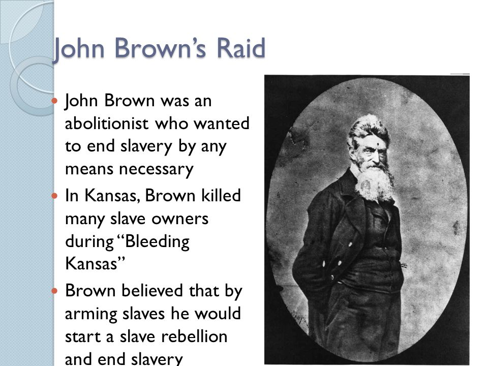 John Brown's Raid John Brown was an abolitionist who wanted to end slavery by any means necessary In Kansas, Brown killed many slave owners during Bleeding Kansas Brown believed that by arming slaves he would start a slave rebellion and end slavery