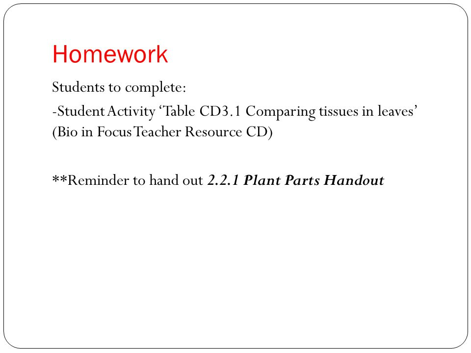 Homework Students to complete: -Student Activity 'Table CD3.1 Comparing tissues in leaves' (Bio in Focus Teacher Resource CD) **Reminder to hand out Plant Parts Handout