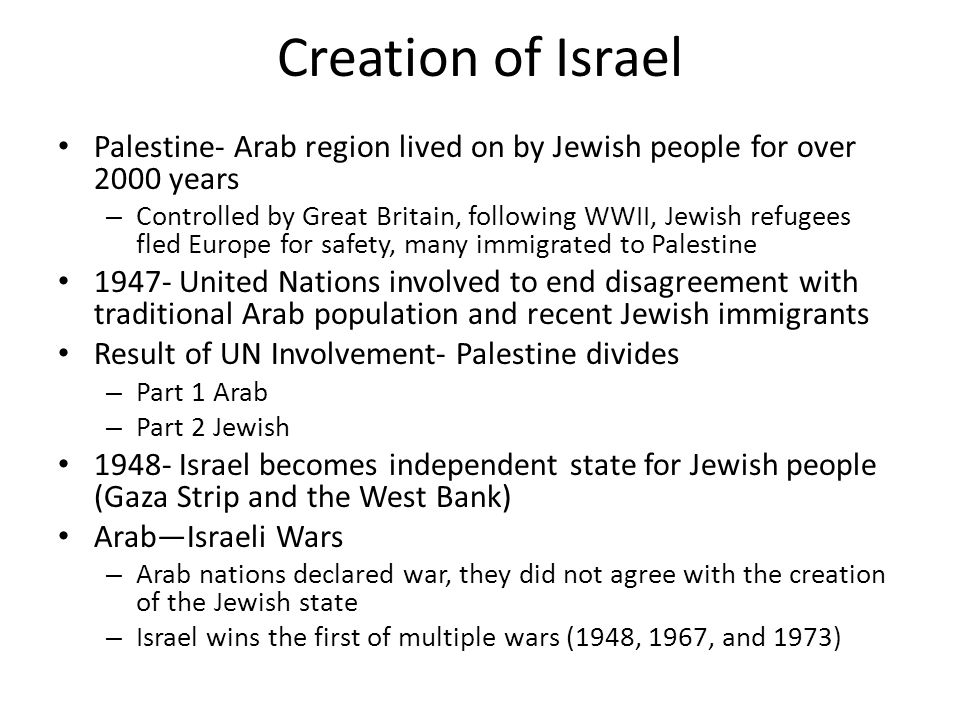 Creation of Israel Palestine- Arab region lived on by Jewish people for over 2000 years – Controlled by Great Britain, following WWII, Jewish refugees fled Europe for safety, many immigrated to Palestine United Nations involved to end disagreement with traditional Arab population and recent Jewish immigrants Result of UN Involvement- Palestine divides – Part 1 Arab – Part 2 Jewish Israel becomes independent state for Jewish people (Gaza Strip and the West Bank) Arab—Israeli Wars – Arab nations declared war, they did not agree with the creation of the Jewish state – Israel wins the first of multiple wars (1948, 1967, and 1973)