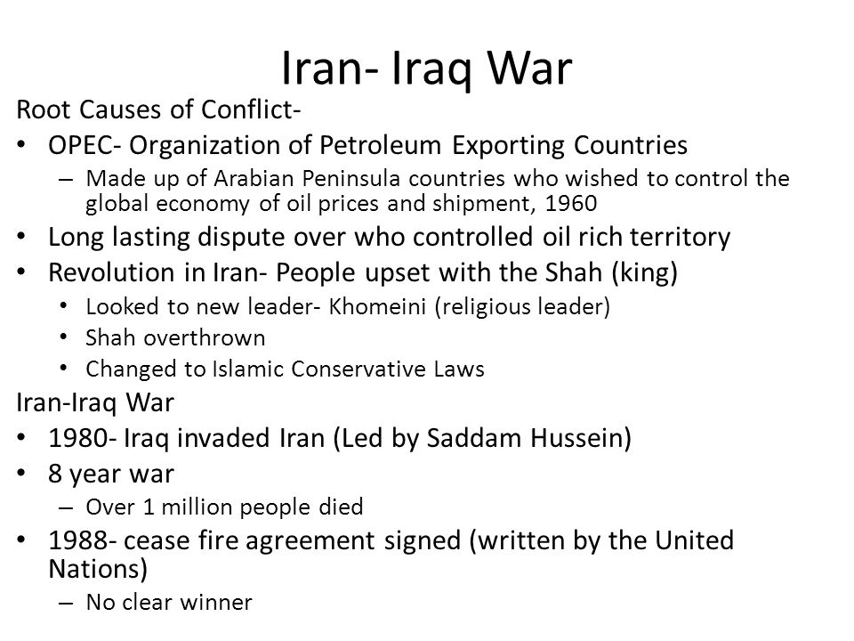 Iran- Iraq War Root Causes of Conflict- OPEC- Organization of Petroleum Exporting Countries – Made up of Arabian Peninsula countries who wished to control the global economy of oil prices and shipment, 1960 Long lasting dispute over who controlled oil rich territory Revolution in Iran- People upset with the Shah (king) Looked to new leader- Khomeini (religious leader) Shah overthrown Changed to Islamic Conservative Laws Iran-Iraq War Iraq invaded Iran (Led by Saddam Hussein) 8 year war – Over 1 million people died cease fire agreement signed (written by the United Nations) – No clear winner
