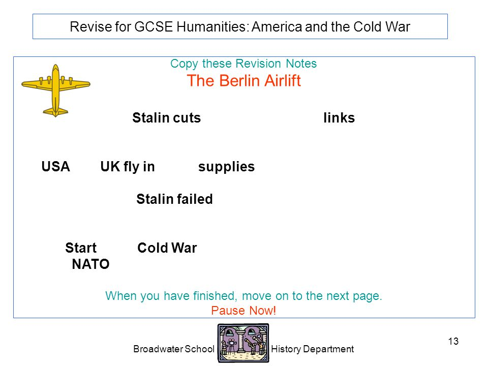 Broadwater School History Department 13 Revise for GCSE Humanities: America and the Cold War Copy these Revision Notes The Berlin Airlift Stalin cuts road, rail and canal links between the western sectors of Berlin and West Germany.