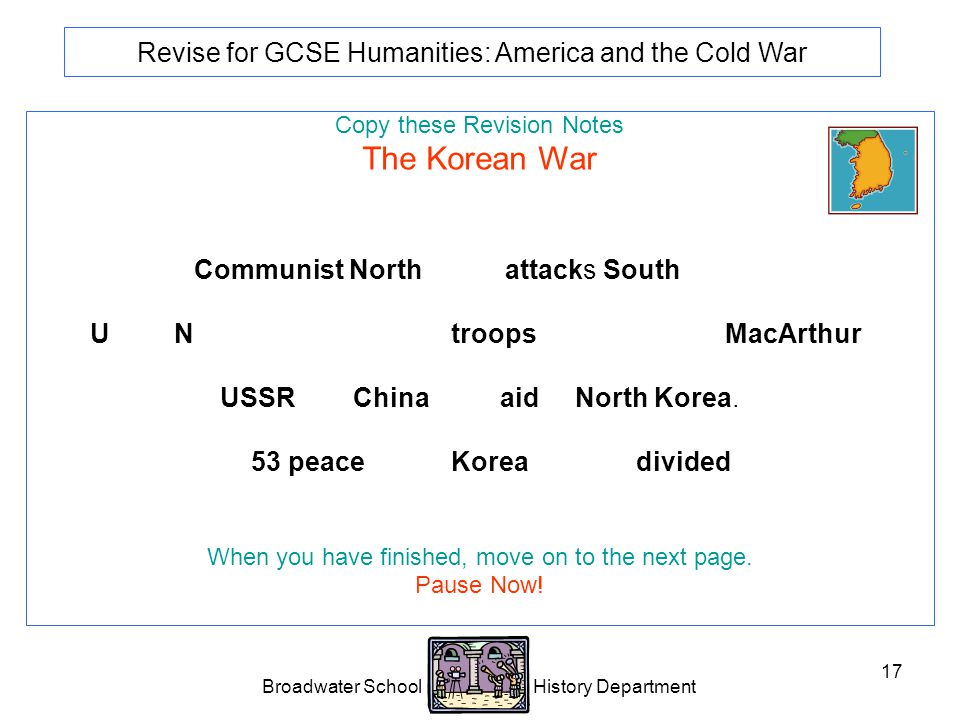 Broadwater School History Department 17 Revise for GCSE Humanities: America and the Cold War Copy these Revision Notes The Korean War Communist North Korea attacks South Korea.