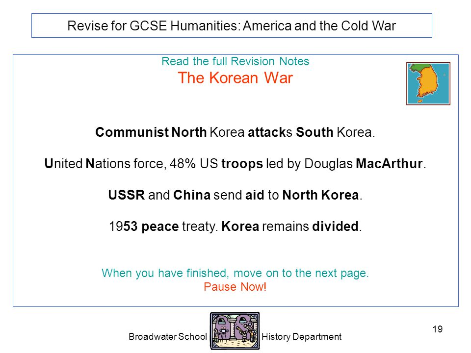 Broadwater School History Department 19 Revise for GCSE Humanities: America and the Cold War Read the full Revision Notes The Korean War Communist North Korea attacks South Korea.