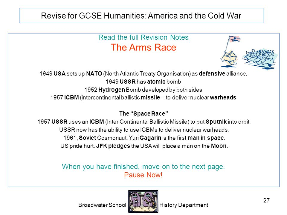 Broadwater School History Department 27 Revise for GCSE Humanities: America and the Cold War Read the full Revision Notes The Arms Race 1949 USA sets up NATO (North Atlantic Treaty Organisation) as defensive alliance.