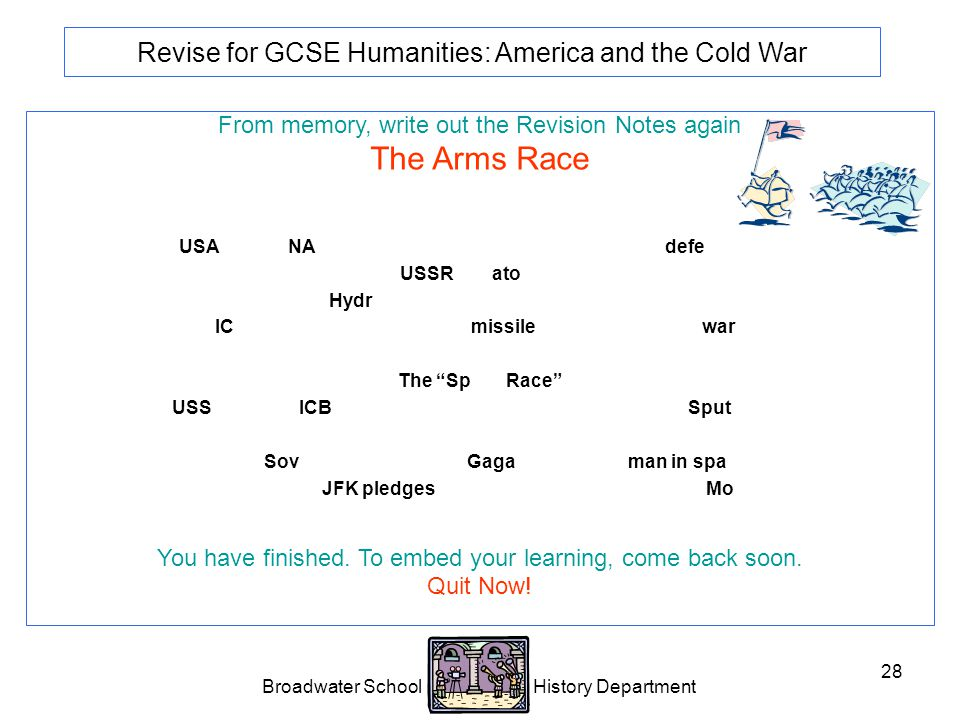 Broadwater School History Department 28 Revise for GCSE Humanities: America and the Cold War From memory, write out the Revision Notes again The Arms Race 1949 USA sets up NATO (North Atlantic Treaty Organisation) as defensive alliance.