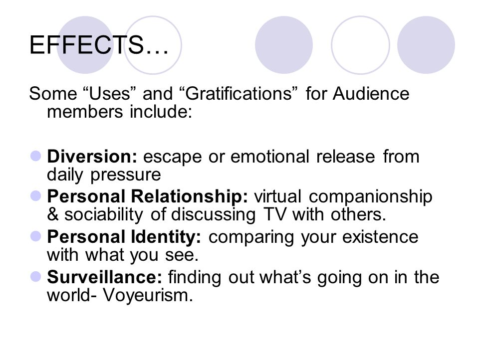 EFFECTS… Some Uses and Gratifications for Audience members include: Diversion: escape or emotional release from daily pressure Personal Relationship: virtual companionship & sociability of discussing TV with others.