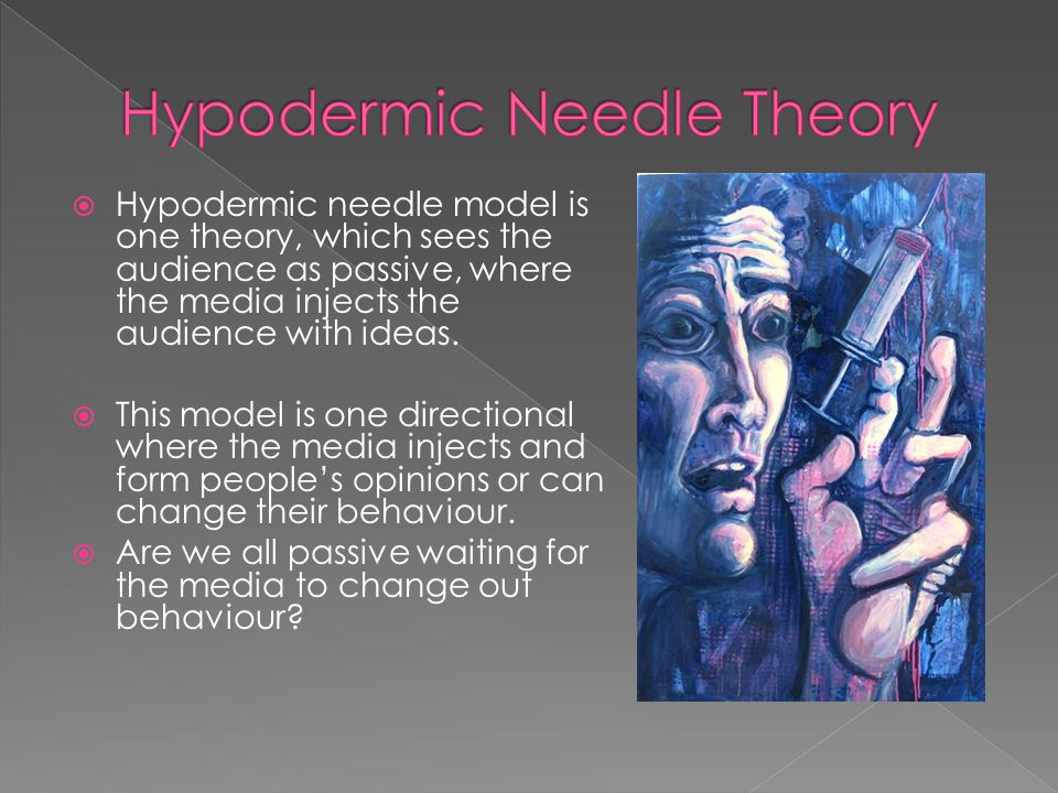  Hypodermic needle model is one theory, which sees the audience as passive, where the media injects the audience with ideas.