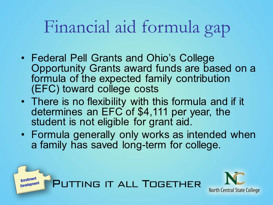 Financial aid formula gap Federal Pell Grants and Ohio's College Opportunity Grants award funds are based on a formula of the expected family contribution (EFC) toward college costs There is no flexibility with this formula and if it determines an EFC of $4,111 per year, the student is not eligible for grant aid.