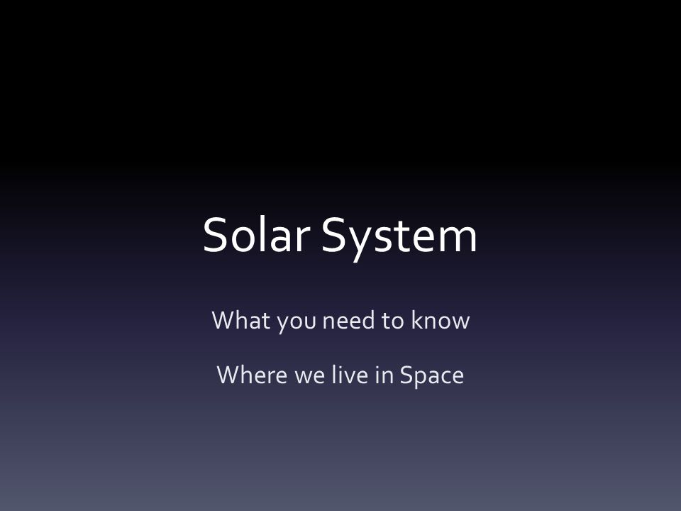 Solar System What you need to know Where we live in Space