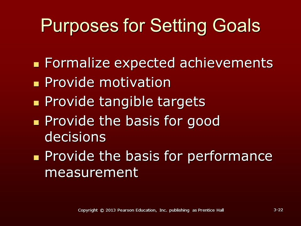 Purposes for Setting Goals Formalize expected achievements Formalize expected achievements Provide motivation Provide motivation Provide tangible targ