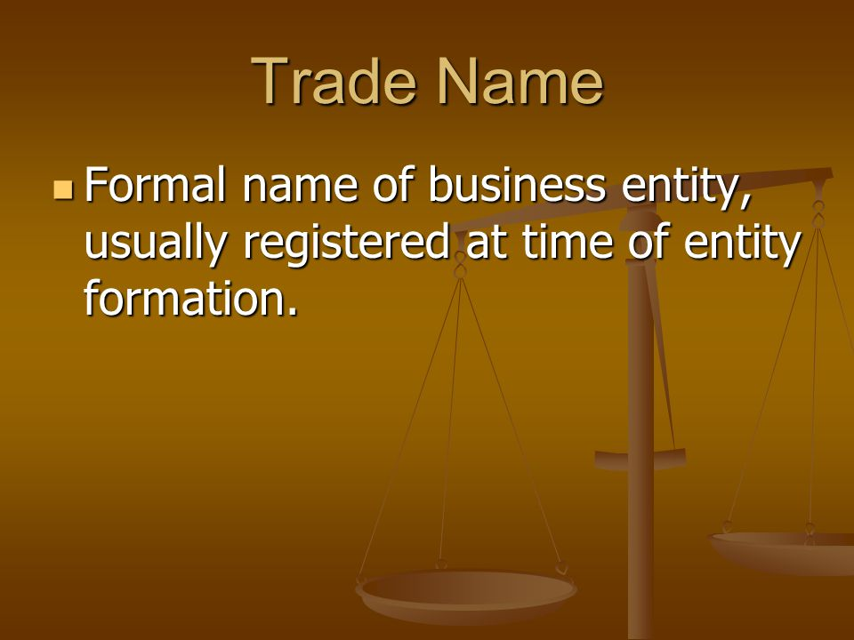 Trade Name Formal name of business entity, usually registered at time of entity formation.
