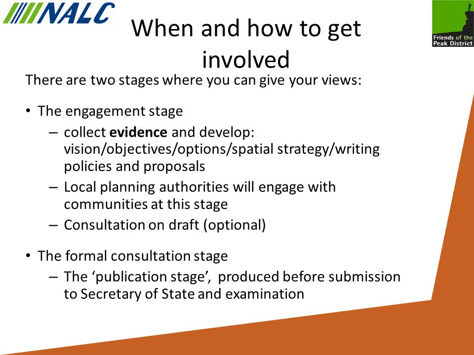 When and how to get involved There are two stages where you can give your views: The engagement stage – collect evidence and develop: vision/objectives/options/spatial strategy/writing policies and proposals – Local planning authorities will engage with communities at this stage – Consultation on draft (optional) The formal consultation stage – The 'publication stage', produced before submission to Secretary of State and examination