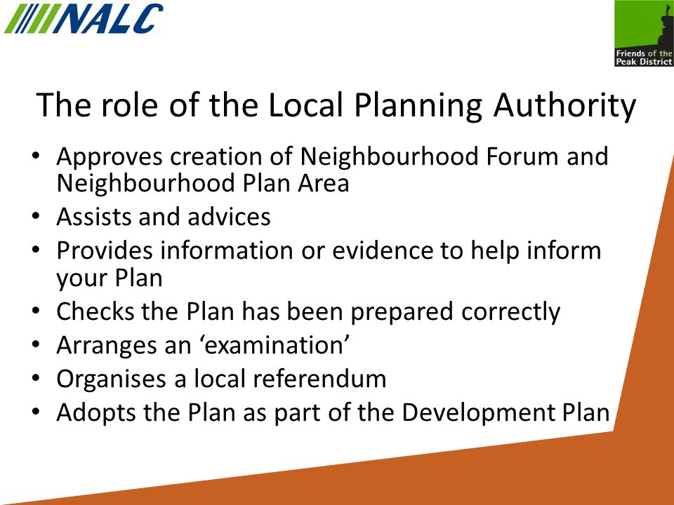 The role of the Local Planning Authority Approves creation of Neighbourhood Forum and Neighbourhood Plan Area Assists and advices Provides information or evidence to help inform your Plan Checks the Plan has been prepared correctly Arranges an 'examination' Organises a local referendum Adopts the Plan as part of the Development Plan