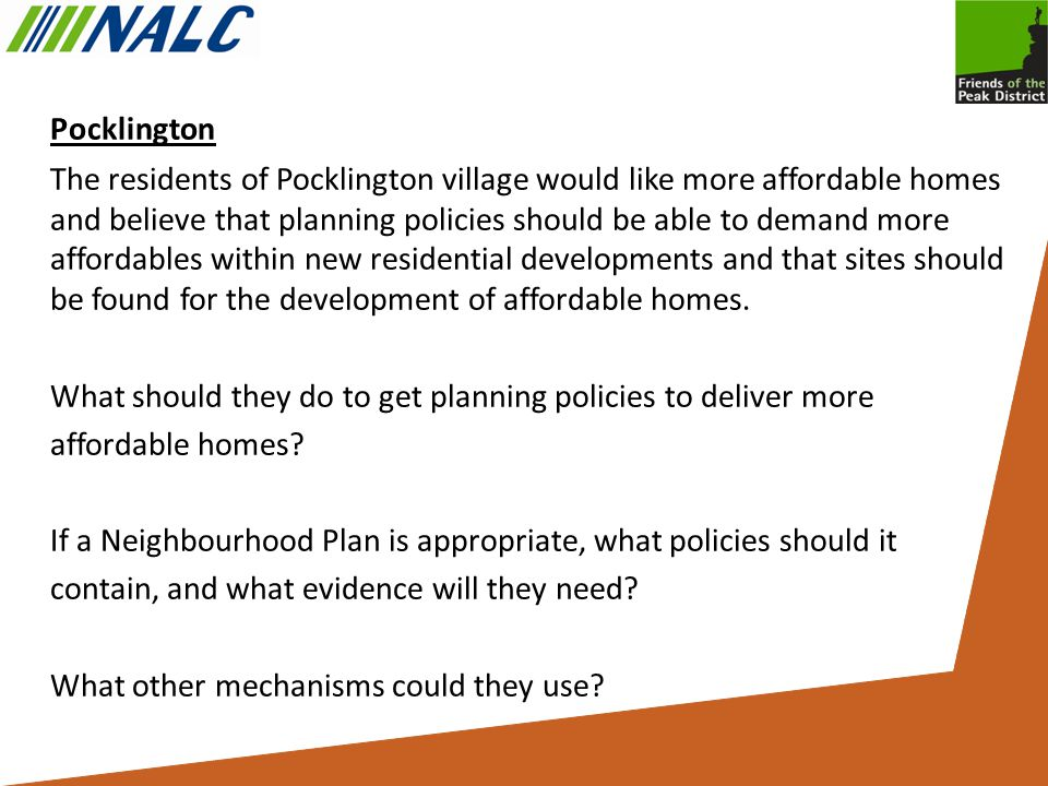 Pocklington The residents of Pocklington village would like more affordable homes and believe that planning policies should be able to demand more affordables within new residential developments and that sites should be found for the development of affordable homes.