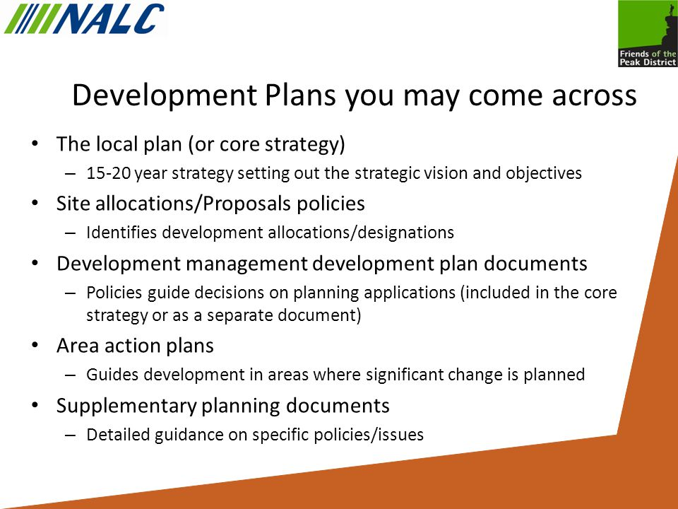 Development Plans you may come across The local plan (or core strategy) – year strategy setting out the strategic vision and objectives Site allocations/Proposals policies – Identifies development allocations/designations Development management development plan documents – Policies guide decisions on planning applications (included in the core strategy or as a separate document) Area action plans – Guides development in areas where significant change is planned Supplementary planning documents – Detailed guidance on specific policies/issues