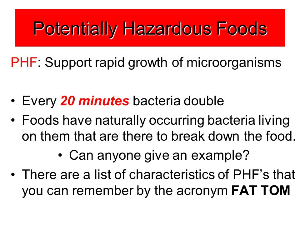 Potentially Hazardous Foods PHF: Support rapid growth of microorganisms Every 20 minutes bacteria double Foods have naturally occurring bacteria living on them that are there to break down the food.