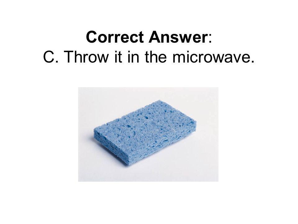 Correct Answer: C. Throw it in the microwave.