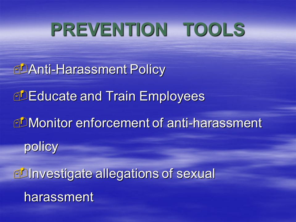 PREVENTION TOOLS  Anti-Harassment Policy  Educate and Train Employees  Monitor enforcement of anti-harassment policy  Investigate allegations of sexual harassment