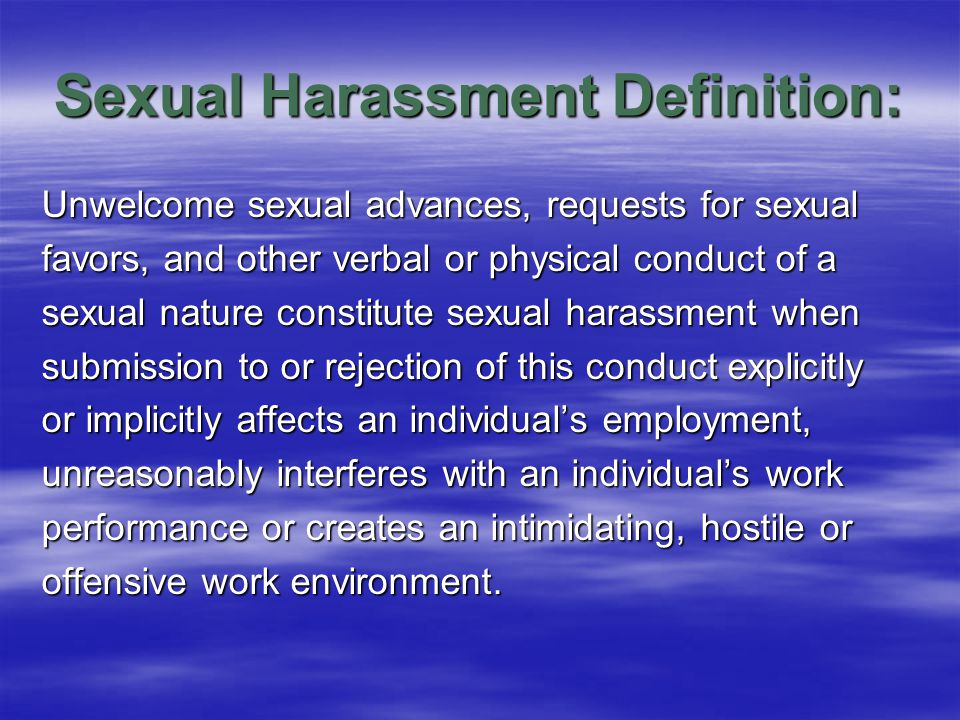 Sexual Harassment Definition: Unwelcome sexual advances, requests for sexual favors, and other verbal or physical conduct of a sexual nature constitute sexual harassment when submission to or rejection of this conduct explicitly or implicitly affects an individual's employment, unreasonably interferes with an individual's work performance or creates an intimidating, hostile or offensive work environment.