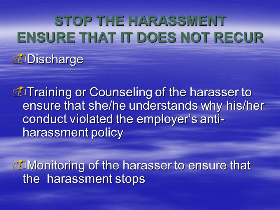  Discharge  Training or Counseling of the harasser to ensure that she/he understands why his/her conduct violated the employer's anti- harassment policy  Monitoring of the harasser to ensure that the harassment stops STOP THE HARASSMENT ENSURE THAT IT DOES NOT RECUR